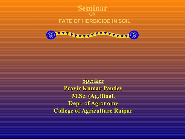 Seminar ON FATE OF HERBICIDE IN SOIL SpeakerSpeaker Pravir Kumar PandeyPravir Kumar Pandey M.Sc. (Ag.)final.M.Sc. (Ag.)fin...