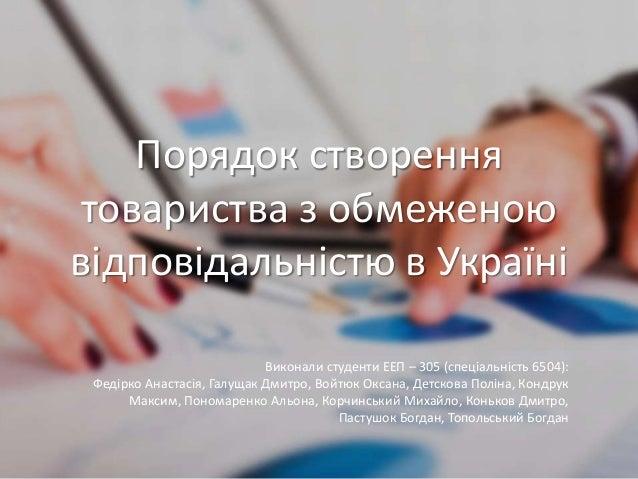 Порядок створення товариства з обмеженою відповідальністю в Україні Виконали студенти ЕЕП – 305 (спеціальність 6504): Феді...