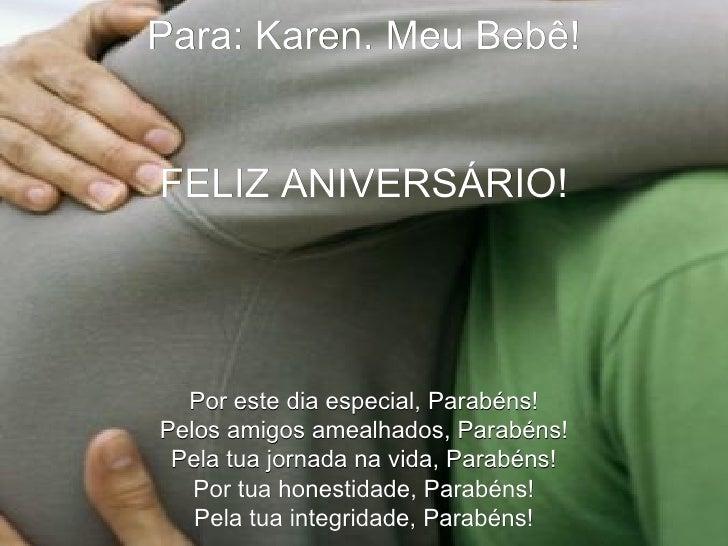 Para: Karen. Meu Bebê! FELIZ ANIVERSÁRIO! Por este dia especial, Parabéns! Pelos amigos amealhados, Parabéns! Pela tua jor...