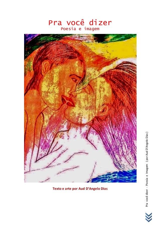 Pravocêdizer-PoesiaeImagem(porAudD'AngeloDias) Pra você dizer Poesia e imagem Texto e arte por Aud D'Angelo Dias