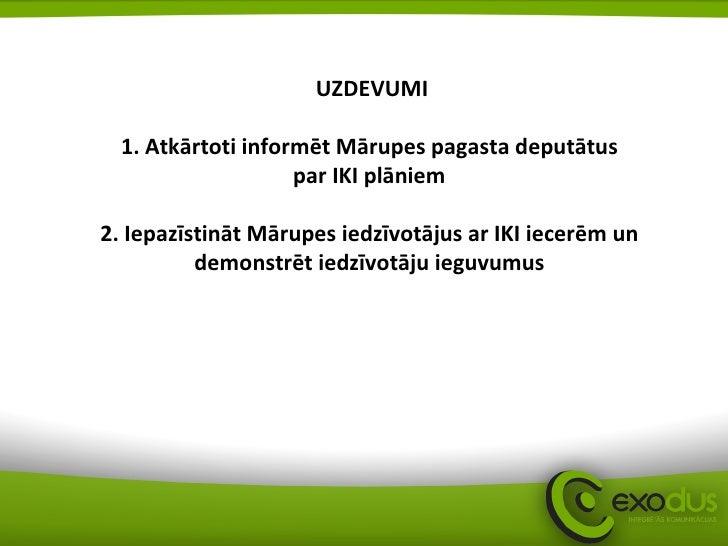 UZDEVUMI 1. Atkārtoti informēt Mārupes pagasta deputātus  par IKI plāniem  2. Iepazīstināt Mārupes iedzīvotājus ar IKI iec...