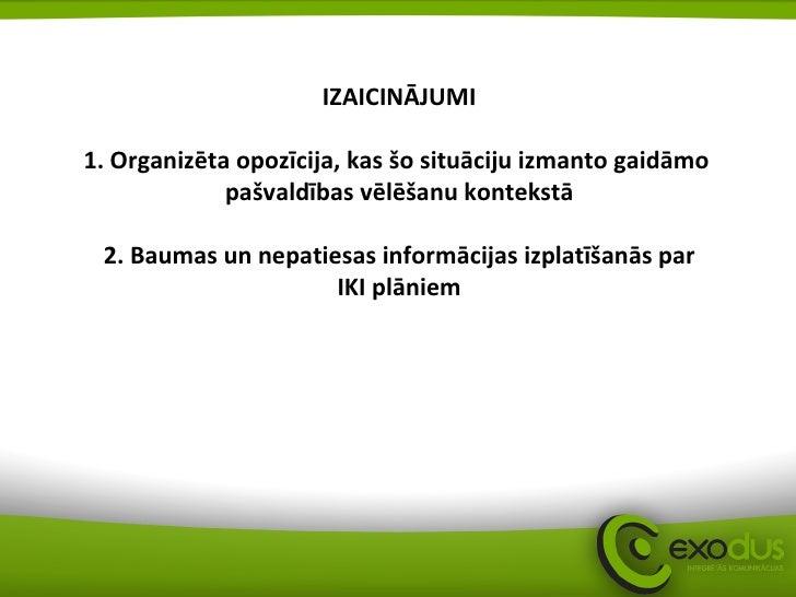 IZAICINĀJUMI 1. Organizēta opozīcija, kas šo situāciju izmanto gaidāmo  pašvaldības vēlēšanu kontekstā 2. Baumas un nepati...