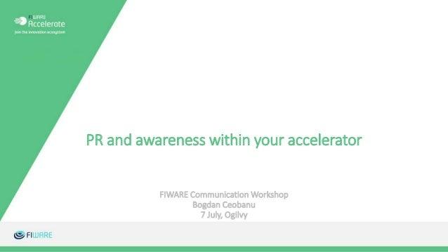 PR and awareness within your accelerator FIWARE Communication Workshop Bogdan Ceobanu 7 July, Ogilvy