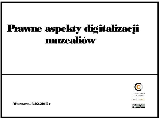 Prawne aspekty digitalizacji muzealiów Warszawa, 3.02.2015 r