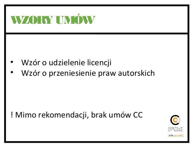 WZORY UMÓW • Wzór o udzielenie licencji • Wzór o przeniesienie praw autorskich ! Mimo rekomendacji, brak umów CC