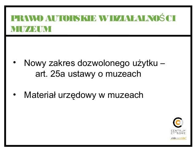 PRAWO AUTORSKIE WDZIAŁALNO CIŚ MUZEUM • Nowy zakres dozwolonego użytku – art. 25a ustawy o muzeach • Materiał urzędowy w m...