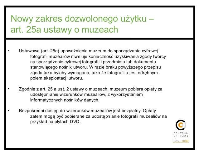 Nowy zakres dozwolonego użytku – art. 25a ustawy o muzeach • Ustawowe (art. 25a) upoważnienie muzeum do sporządzania cyfro...