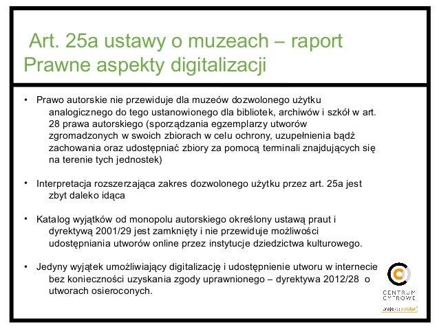 Art. 25a ustawy o muzeach – raport Prawne aspekty digitalizacji • Prawo autorskie nie przewiduje dla muzeów dozwolonego uż...