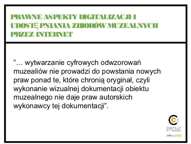 """PRAWNE ASPEKTY DIGITALIZACJI I UDOST PNIANIA ZBIORÓWMUZEALNYCHĘ PRZEZ INTERNET """"… wytwarzanie cyfrowych odwzorowań muzeali..."""