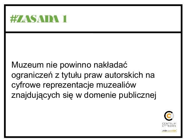 #ZASADA 1 Muzeum nie powinno nakładać ograniczeń z tytułu praw autorskich na cyfrowe reprezentacje muzealiów znajdujących ...