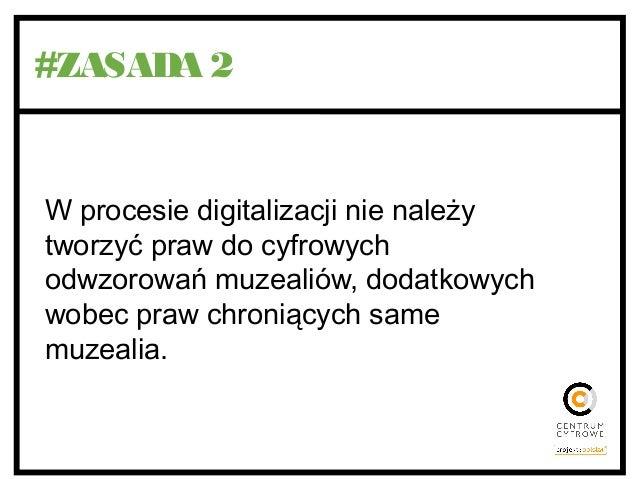 #ZASADA 2 W procesie digitalizacji nie należy tworzyć praw do cyfrowych odwzorowań muzealiów, dodatkowych wobec praw chron...