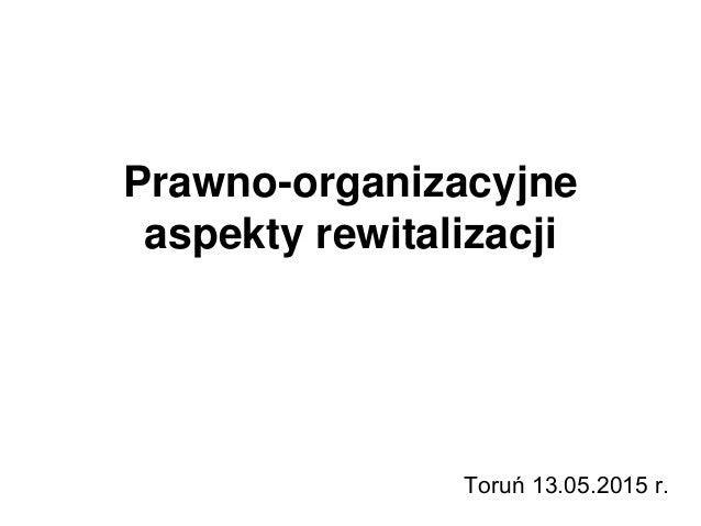 Prawno-organizacyjne aspekty rewitalizacji Toruń 13.05.2015 r.