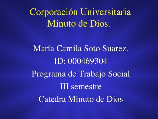 Corporación Universitaria Minuto de Dios. María Camila Soto Suarez. ID: 000469304 Programa de Trabajo Social III semestre ...