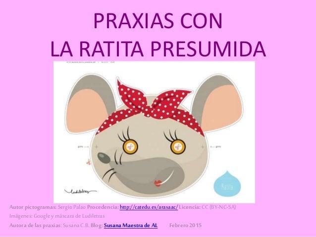PRAXIAS CON LA RATITA PRESUMIDA Autor pictogramas:SergioPalao Procedencia:http://catedu.es/arasaac/Licencia:CC (BY-NC-SA) ...