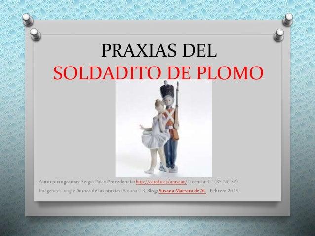 PRAXIAS DEL SOLDADITO DE PLOMO Autor pictogramas:SergioPalaoProcedencia:http://catedu.es/arasaac/Licencia:CC (BY-NC-SA) Im...