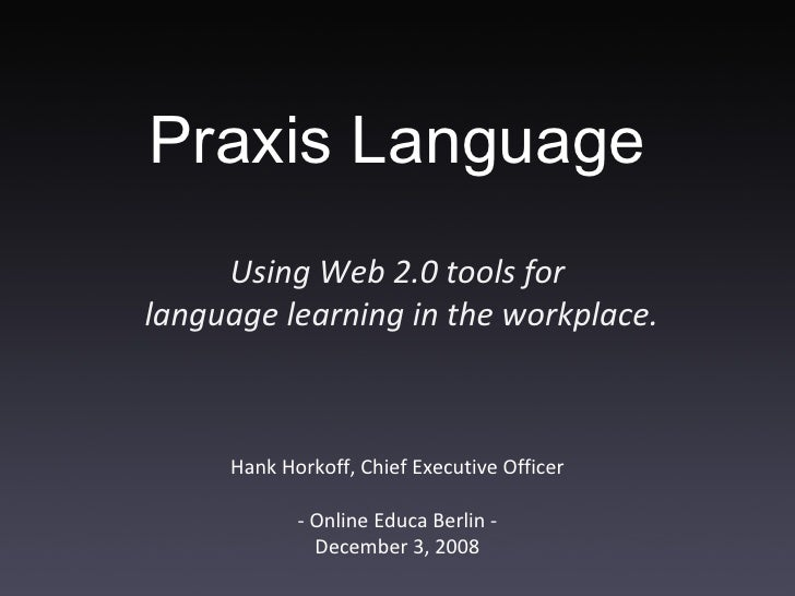 Hank Horkoff, Chief Executive Officer - Online Educa Berlin - December 3, 2008 Using Web 2.0 tools for  language learning ...
