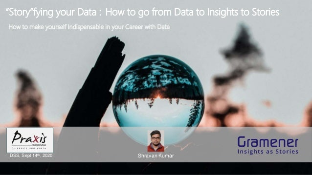"""Story""fying your Data : How to go from Data to Insights to Stories Shravan KumarDSS, Sept 14th, 2020 How to make yourself..."
