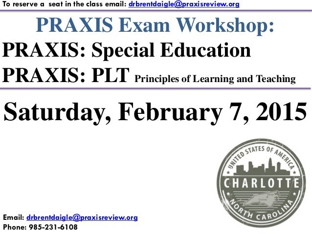 PRAXIS Exam Workshop: PRAXIS: Special Education PRAXIS: PLT Principles of Learning and Teaching To reserve a seat in the c...