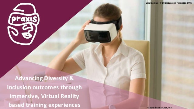 Confidential – For Discussion Purposes Only Advancing Diversity & Inclusion outcomes through immersive, Virtual Reality ba...