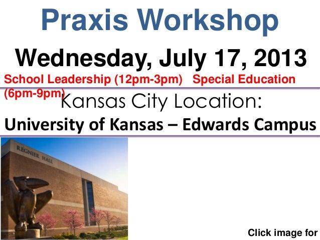 Praxis Workshop Click image for Kansas City Location: University of Kansas – Edwards Campus Wednesday, July 17, 2013 Schoo...