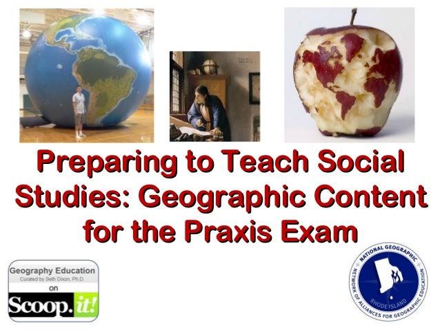 Preparing to Teach SocialPreparing to Teach SocialStudies: Geographic ContentStudies: Geographic Contentfor the Praxis Exa...