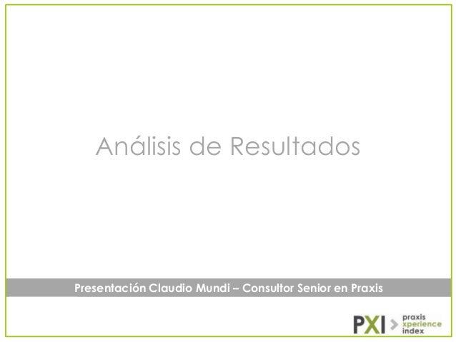 Análisis de Resultados  Presentación Claudio Mundi – Consultor Senior en Praxis
