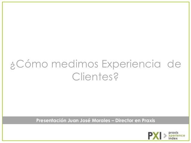 ¿Cómo medimos Experiencia de Clientes?  Presentación Juan José Morales – Director en Praxis