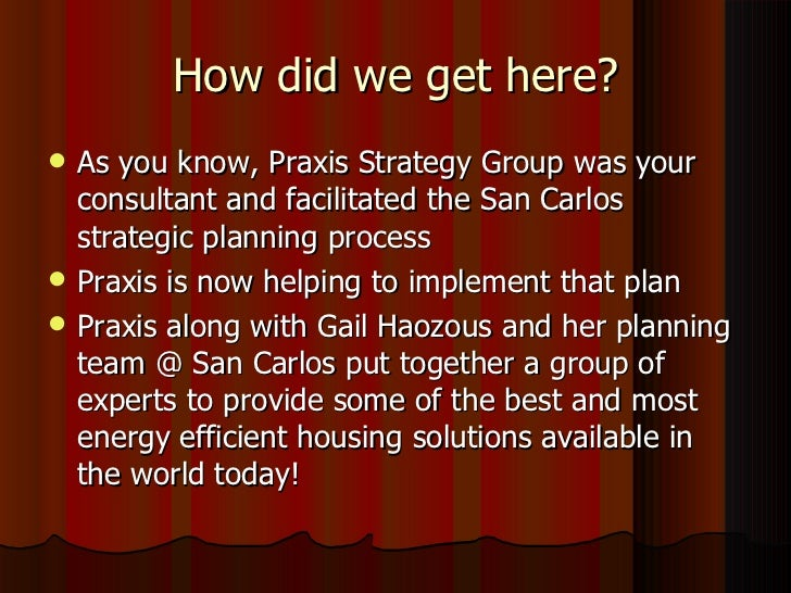 How did we get here? <ul><li>As you know, Praxis Strategy Group was your consultant and facilitated the San Carlos strateg...