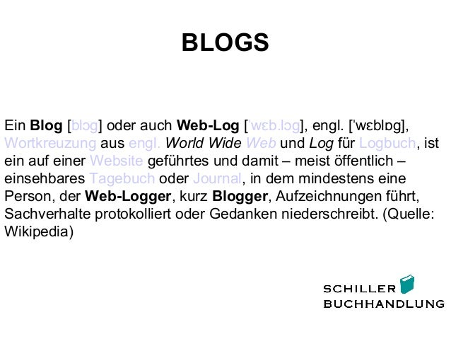 BLOGS Ein Blog [bl gɔ ] oder auch Web-Log [ w b.l gˈ ɛ ɔ ], engl. [ w bl g],ˈ ɛ ɒ Wortkreuzung aus engl. World Wide Web un...