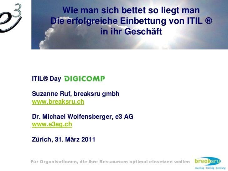 Wie man sich bettet so liegt man        Die erfolgreiche Einbettung von ITIL ®                    in ihr GeschäftITIL® Day...