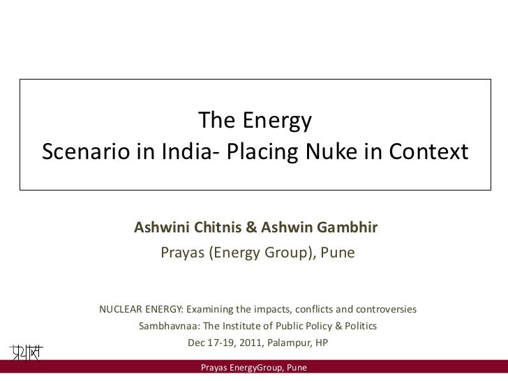 The Energy Scenario in India- Placing Nuke in Context Ashwini Chitnis & Ashwin Gambhir  Prayas (Energy Group), Pune NUCLEA...
