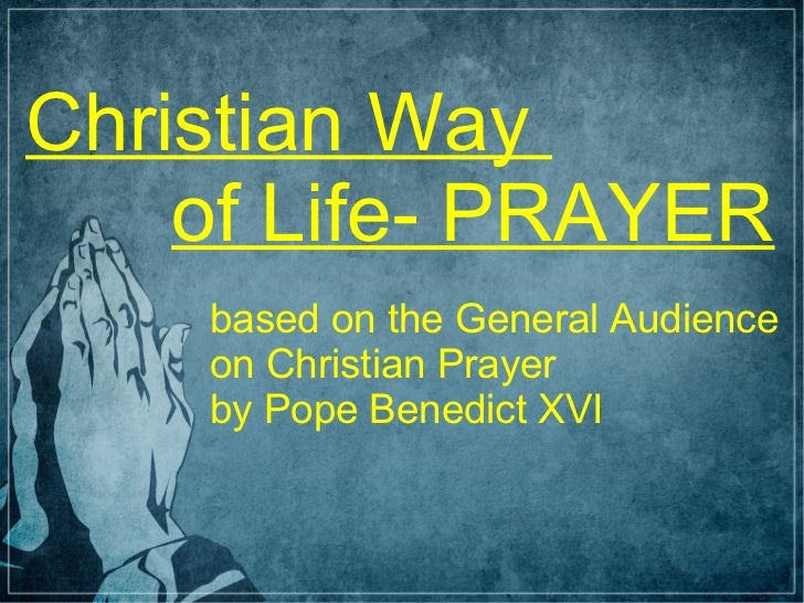 Christian Way    of Life- PRAYER    based on the General Audience    on Christian Prayer    by Pope Benedict XVI