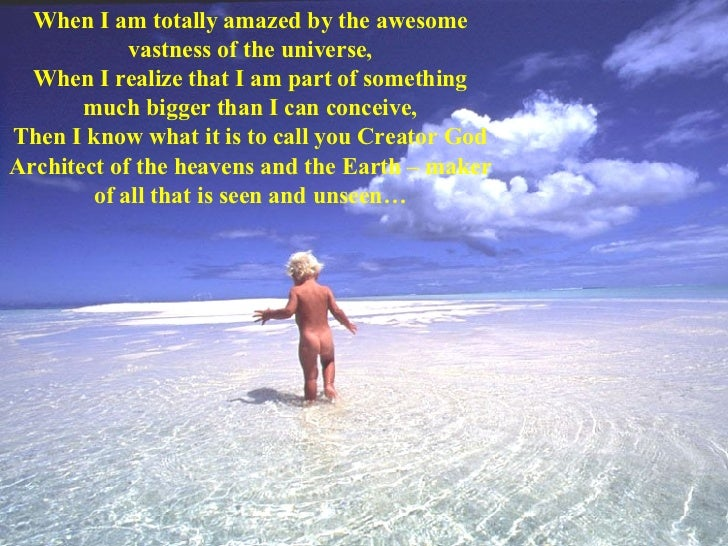When I am totally amazed by the awesome vastness of the universe, When I realize that I am part of something much bigger t...