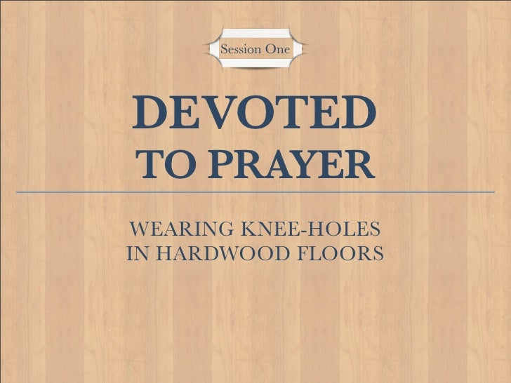 Session One     DEVOTED TO PRAYER WEARING KNEE-HOLES IN HARDWOOD FLOORS