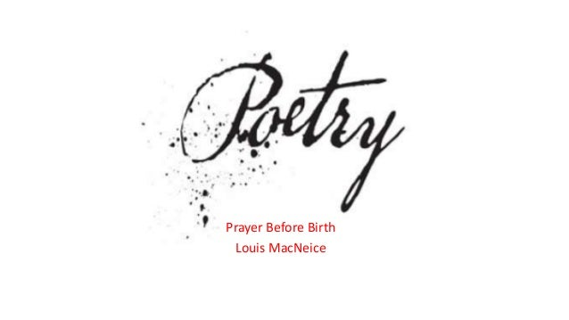 prayer before birth analysis About prayer before birth this poem was written by louis macneice in 1944 towards the end of world war two a time of bombings in britain and emerging reports of atrocities and genocide in.
