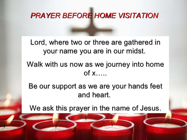Lord, where two or three are gathered in your name you are in our midst.  Walk with us now as we journey into home of x….....