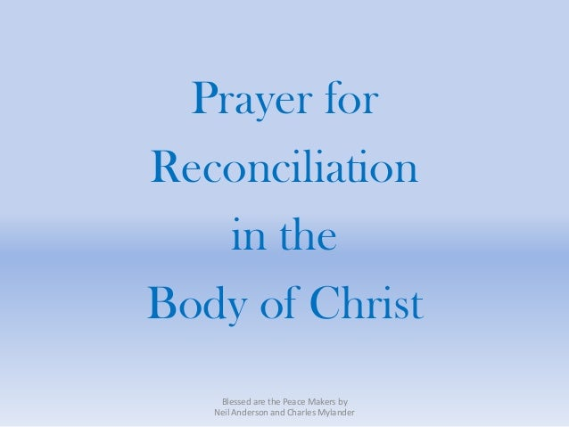 Prayer forReconciliation   in theBody of Christ    Blessed are the Peace Makers by   Neil Anderson and Charles Mylander