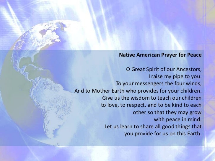 Native American Prayer for Peace<br />O Great Spirit of our Ancestors, <br />I raise my pipe to you.<br />To your messenge...