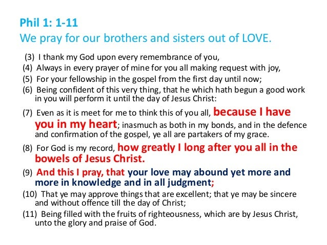 Phil 1: 1-11 We pray for our brothers and sisters out of LOVE. (3) I thank my God upon every remembrance of you, (4) Alway...