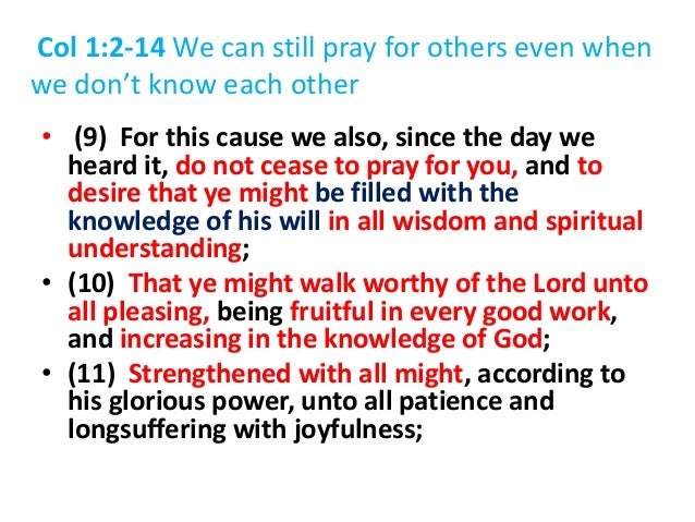 Col 1:2-14 We can still pray for others even when we don't know each other • (9) For this cause we also, since the day we ...