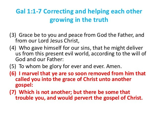 Gal 1:1-7 Correcting and helping each other growing in the truth (3) Grace be to you and peace from God the Father, and fr...