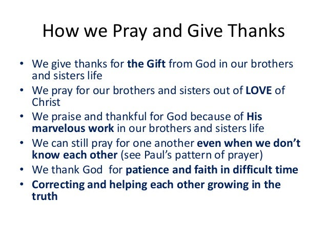 How we Pray and Give Thanks • We give thanks for the Gift from God in our brothers and sisters life • We pray for our brot...