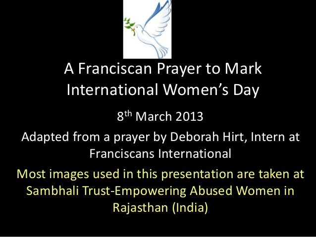 A Franciscan Prayer to Mark        International Women's Day                8th March 2013Adapted from a prayer by Deborah...