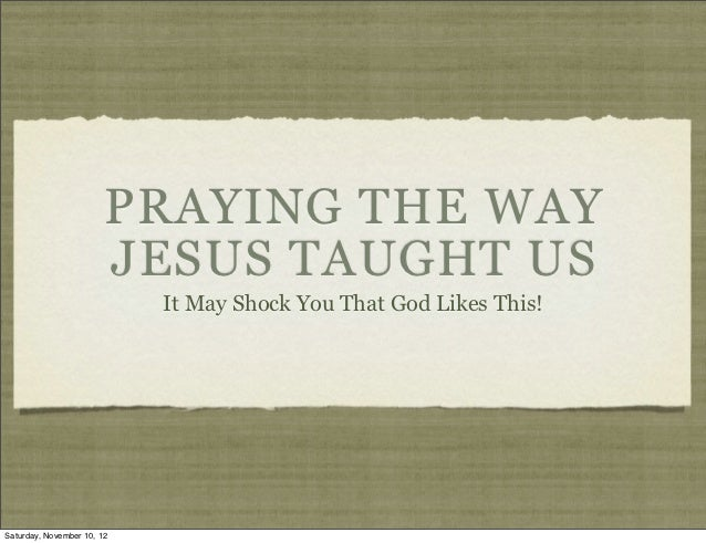 PRAYING THE WAY                        JESUS TAUGHT US                            It May Shock You That God Likes This!Sat...