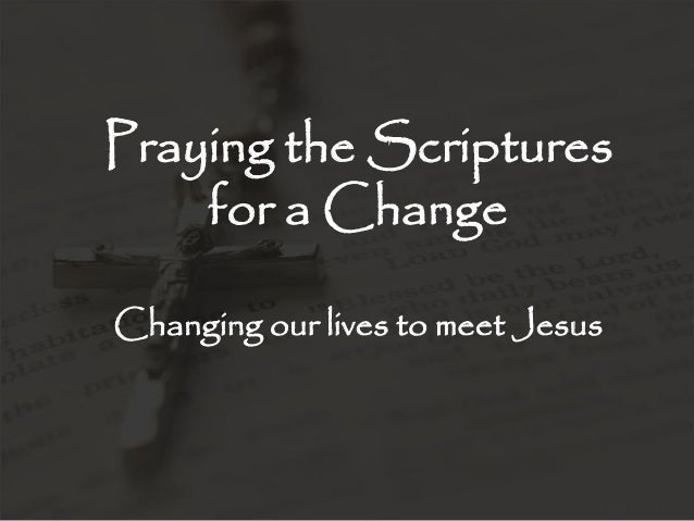 Praying the Scriptures for a Change Changing our lives to meet Jesus