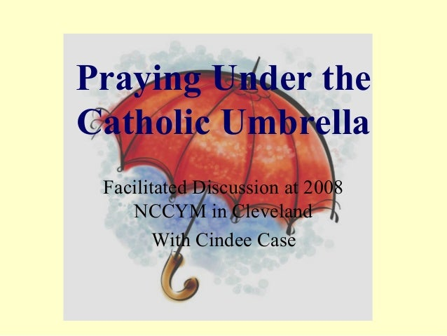 Praying Under theCatholic Umbrella Facilitated Discussion at 2008    NCCYM in Cleveland       With Cindee Case