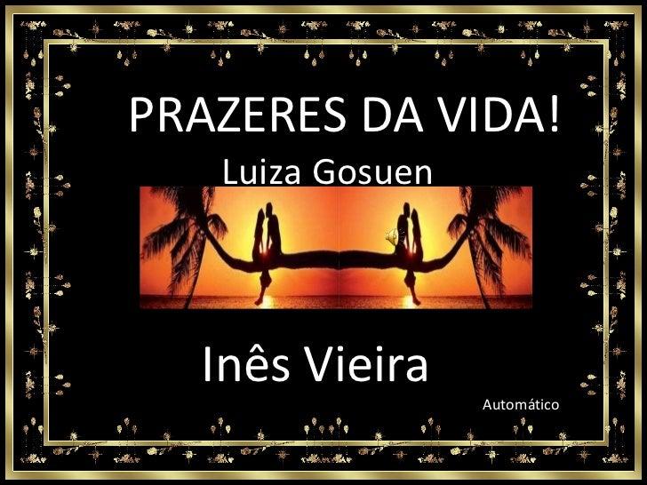 PRAZERES DA VIDA! Luiza Gosuen Automático Inês Vieira