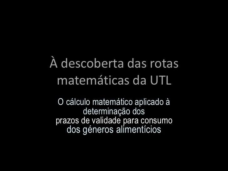 À descoberta das rotas matemáticas da UTL  O cálculo matemático aplicado à         determinação dos prazos de validade par...