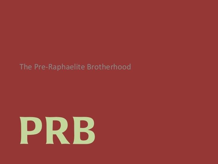 PRB <ul><li>The Pre-Raphaelite Brotherhood </li></ul>