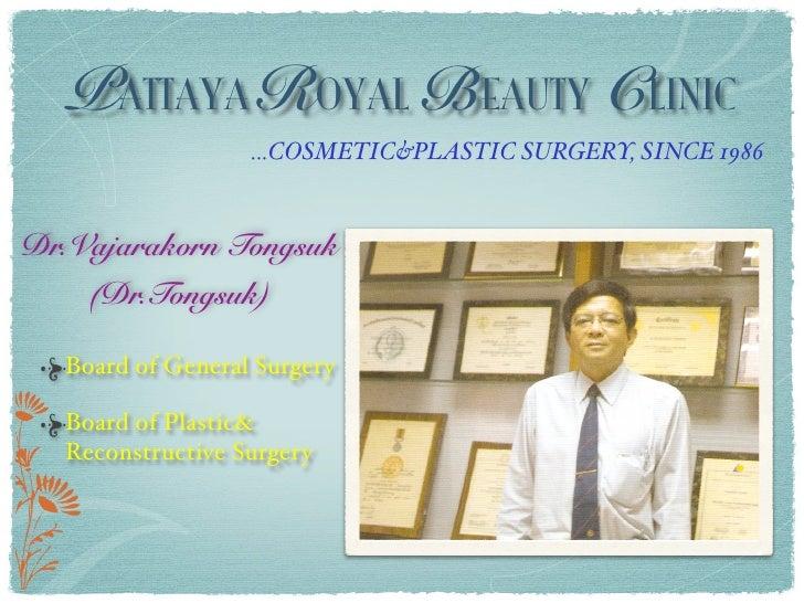 PATTAYA ROYAL BEAUTY CLINIC                   ...COSMETIC&PLASTIC SURGERY, SINCE 1986   Dr.Vajarakorn Tongsuk     (Dr.Tong...